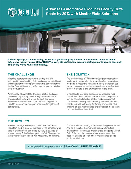 Arkansas Automotive Products Facility Cuts Costs by 30% with Master Fluid Solutions Arkansas Automotive Products Facility Cuts Costs by 30% with Master Fluid Solutions A Heber Springs, Arkansas facility, as part of a global company, focuses on suspension products for the automotive industry using COBAPRESS™, gravity die casting, low-pressure casting, machining, and assembly. The facility works with aluminum alloy. THE CHALLENGE THE SOLUTION THE RESULTS Machine operators handle parts all day that are saturated in metalworking fluid, and environmental health and safety for these employees is a big concern for the facility. Dermatitis not only affects employee morale but also productivity. Additionally, at a plant like this one, a lot of fluids are used on a day-to-day basis. A significant driver for choosing fluid is how to lower the cost per piece, which in this case is how much metalworking fluid is used to manufacture one part, measured in gallons of concentrate. The facility chose a TRIM® MicroSol® product that has moderate to heavy lubricity, as well as low carry off on the parts. It meets the health and safety standards set by the company, as well as a cleanliness specification to protect the state-of-the-art machines in the plant. In addition to providing guidance for choosing fluid, Master Fluid Solutions also came on-site to implement service aspects to better control fluid management. This included weekly fluid sampling and concentration checks, as well as training for facility employees. This ongoing on-site maintenance and education helps them improve the life of their fluid. The cost savings alone have proven that the TRIM® MicroSol® fluid is ideal for the facility. The company was able to slash its cost per piece by 30%, a savings of approximately $180,000 per year or $540,000 over the three-year contract signed with Master Fluid Solutions. The facility is also seeing a cleaner working environment. And as a result of the improved metalworking fluid manag