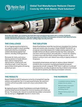 Global Tool Manufacturer Reduces Cleaner Costs by 15% with Master Fluid Solutio™ Global Tool Manufacturer Reduces Cleaner Costs by 15% With Master Fluid Solutionsª  Since the mid 1800s, our customer has built their tool manufacturing empire into a catalog of globally recognized brands and services. Their growing product portfolio encompasses consumer and industrial tools, vehicle and electronic fasteners, and even cutting-edge security services.  THE CHALLENGE  THE SOLUTION  At their flagship manufacturing facility, our customer sought to reduce operating costs by $2 million by consolidating vendors and utilizing superior fluid solutions, including cleaning products.  Previously, the facility used various cleaning solutions to handle different tasks, such as mopping floors, wiping surfaces, washing parts, and removing oil spills. In total, they used approximately 30,000 gallons of cleaning products per year.   Master Fluid Solutions helped the manufacturer consolidate their cleaning needs and solutions into one product: Master STAGESª CLEAN F2ª, an all-purpose concentrate designed for multiple cleaning applications. The versatile formula can also be used to manually mop floors, clean spills, wipe down numerous surfaces, and wash parts. It includes the capability to remove heavy soils from floors without harming concrete, tile, and linoleum coating, or paint, and it doesnÕt leave sticky or slippery residues in the process.  Formulated without silicates and high pH additives, Master STAGESª CLEAN F2 offers an excellent environmental footprint and doesnÕt negatively interact with or degrade TRIM¨ fluids. In addition, it can be put into spray bottles, providing exceptional cleaning at diluted concentrations that are safe for operators, and reducing consumption and costs.  THE RESULTS  THE NUMBERS  Master STAGES CLEAN F2 replaced an entire line of competitorsÕ cleaning solutions and equipment. Due to its superior performance, the customerÕs custodial staff achieved bette